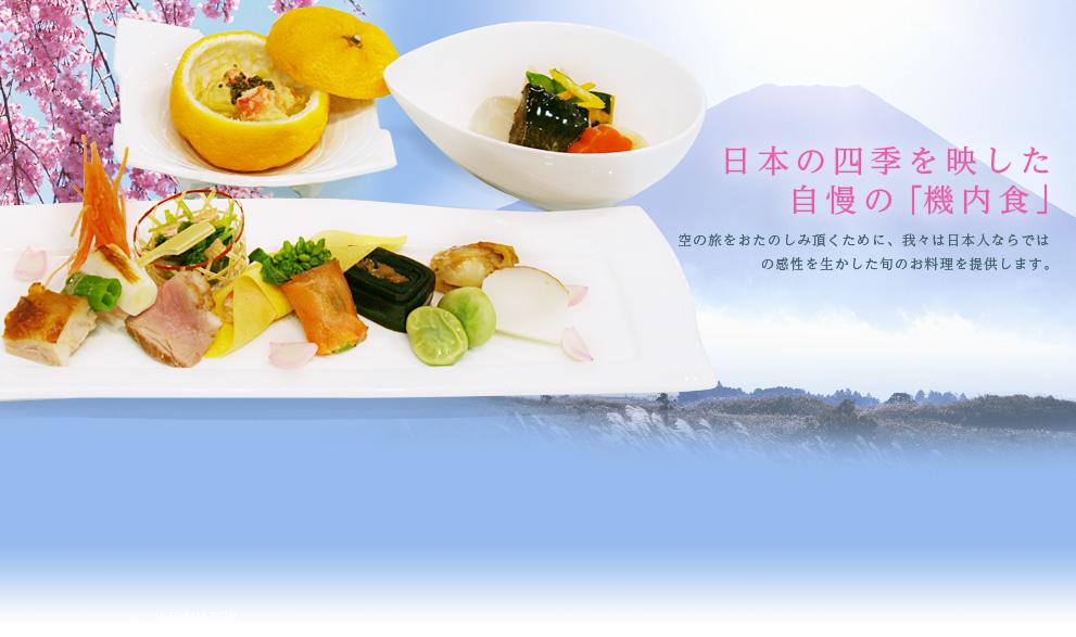日本の四季を映した自慢の「機内食」 空の旅をおたのしみ頂くために、我々は日本人ならではの感性を生かした旬のお料理を提供します。